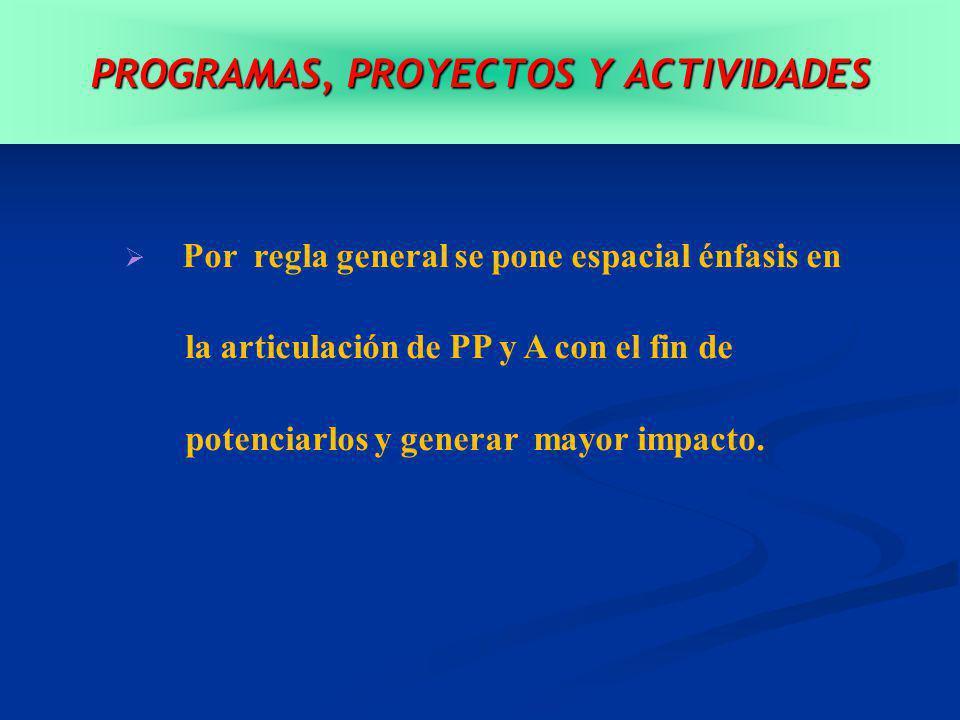 PROGRAMAS, PROYECTOS Y ACTIVIDADES Por regla general se pone espacial énfasis en la articulación de PP y A con el fin de potenciarlos y generar mayor impacto.