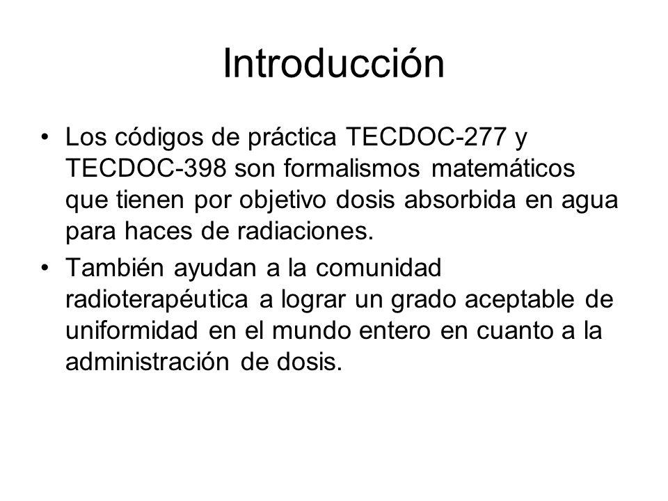 Introducción Los códigos de práctica TECDOC-277 y TECDOC-398 son formalismos matemáticos que tienen por objetivo dosis absorbida en agua para haces de radiaciones.