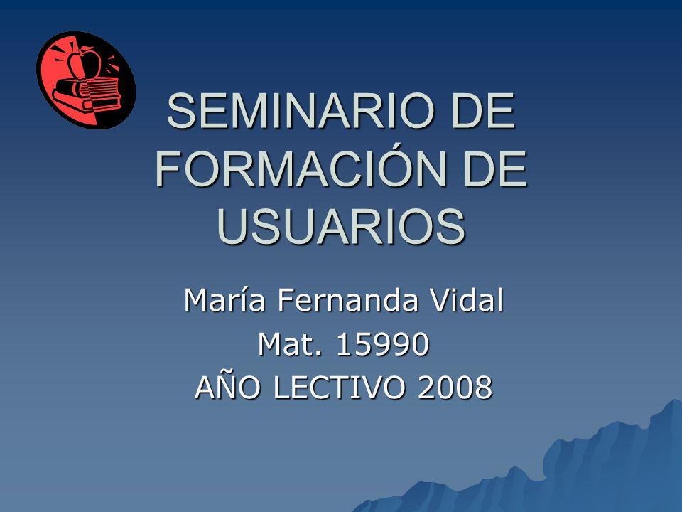 SEMINARIO DE FORMACIÓN DE USUARIOS María Fernanda Vidal Mat. 15990 AÑO LECTIVO 2008
