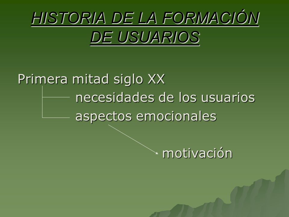 HISTORIA DE LA FORMACIÓN DE USUARIOS Primera mitad siglo XX necesidades de los usuarios aspectos emocionales motivación