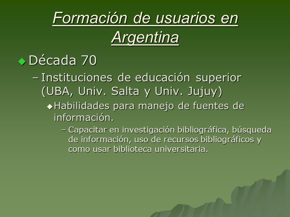 Formación de usuarios en Argentina Década 70 Década 70 –Instituciones de educación superior (UBA, Univ.