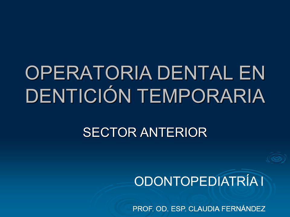 OPERATORIA DENTAL EN DENTICIÓN TEMPORARIA SECTOR ANTERIOR ODONTOPEDIATRÍA I PROF. OD. ESP. CLAUDIA FERNÁNDEZ
