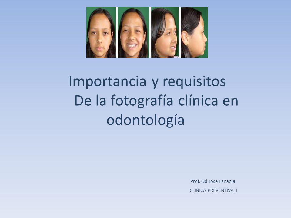 Importancia y requisitos De la fotografía clínica en odontología Prof. Od José Esnaola CLINICA PREVENTIVA I