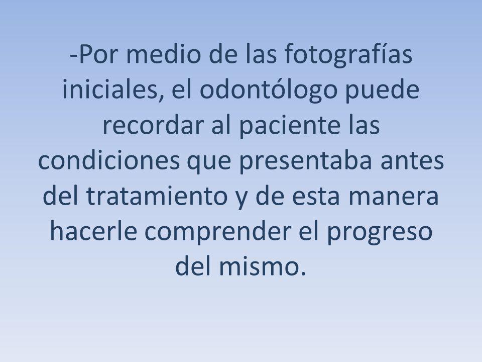 -Por medio de las fotografías iniciales, el odontólogo puede recordar al paciente las condiciones que presentaba antes del tratamiento y de esta maner