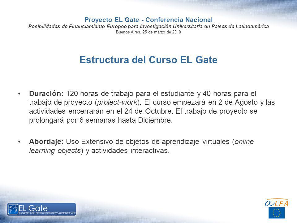 Proyecto EL Gate - Conferencia Nacional Posibilidades de Financiamiento Europeo para Investigación Universitaria en Países de Latinoamérica Buenos Aires, 25 de marzo de 2010 Estructura del Curso EL Gate Duración: 120 horas de trabajo para el estudiante y 40 horas para el trabajo de proyecto (project-work).