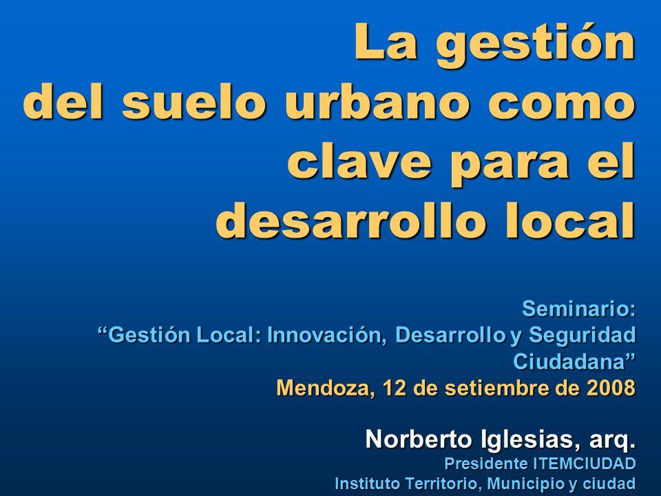 La gestión del suelo urbano como clave para el desarrollo local Seminario: Gestión Local: Innovación, Desarrollo y Seguridad Ciudadana Mendoza, 12 de setiembre de 2008 Norberto Iglesias, arq.