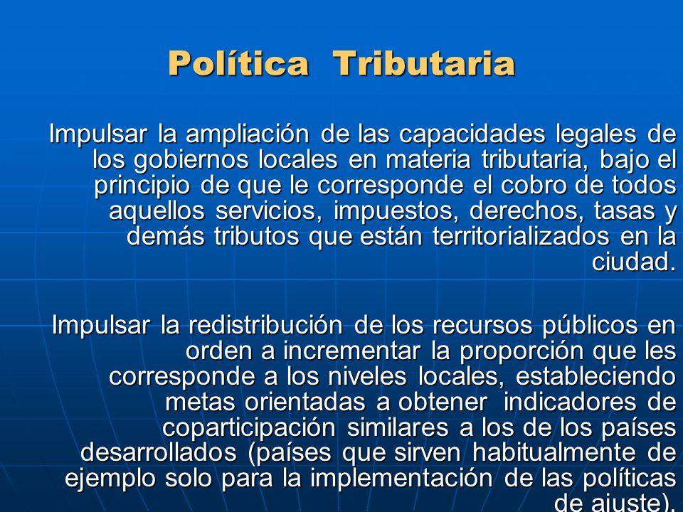 Política Tributaria Impulsar la ampliación de las capacidades legales de los gobiernos locales en materia tributaria, bajo el principio de que le corresponde el cobro de todos aquellos servicios, impuestos, derechos, tasas y demás tributos que están territorializados en la ciudad.