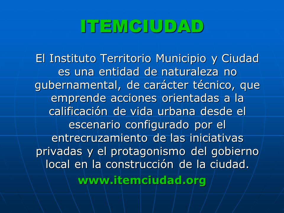 ITEMCIUDAD El Instituto Territorio Municipio y Ciudad es una entidad de naturaleza no gubernamental, de carácter técnico, que emprende acciones orientadas a la calificación de vida urbana desde el escenario configurado por el entrecruzamiento de las iniciativas privadas y el protagonismo del gobierno local en la construcción de la ciudad.