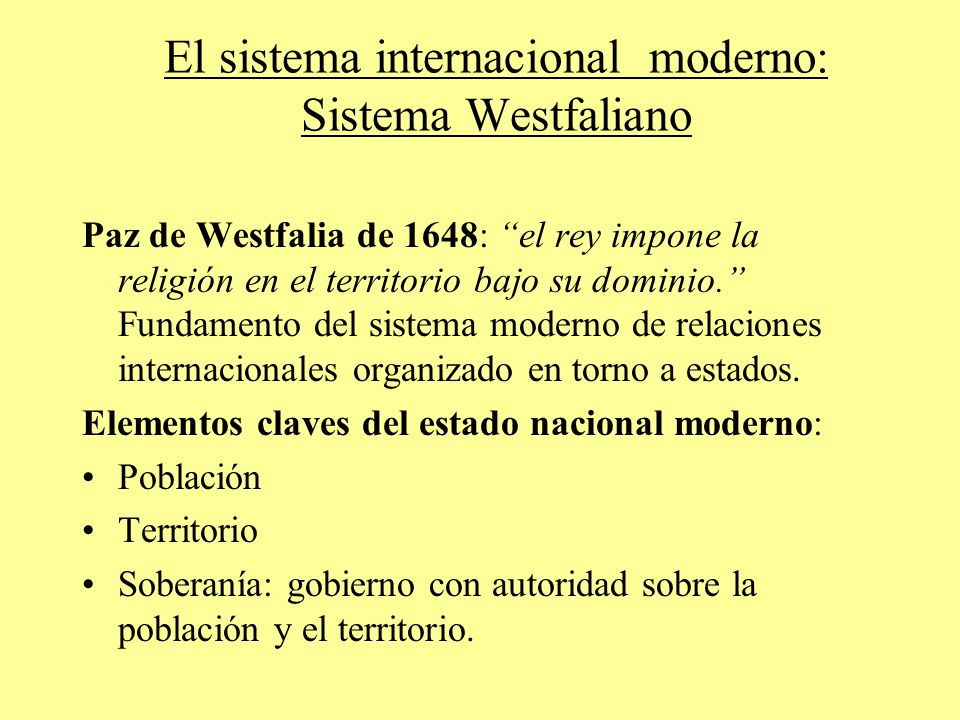 El sistema internacional moderno: Sistema Westfaliano Paz de Westfalia de 1648: el rey impone la religión en el territorio bajo su dominio.