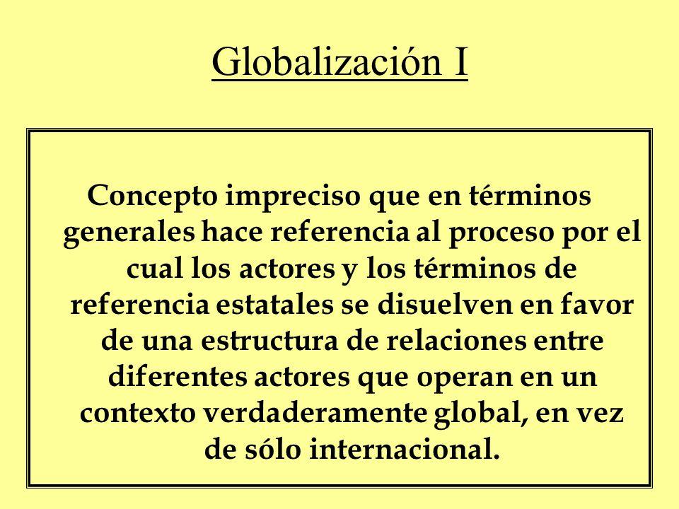 Globalización I Concepto impreciso que en términos generales hace referencia al proceso por el cual los actores y los términos de referencia estatales