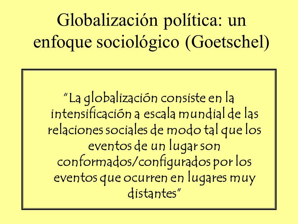 Globalización política: un enfoque sociológico (Goetschel) La globalización consiste en la intensificación a escala mundial de las relaciones sociales de modo tal que los eventos de un lugar son conformados/configurados por los eventos que ocurren en lugares muy distantes