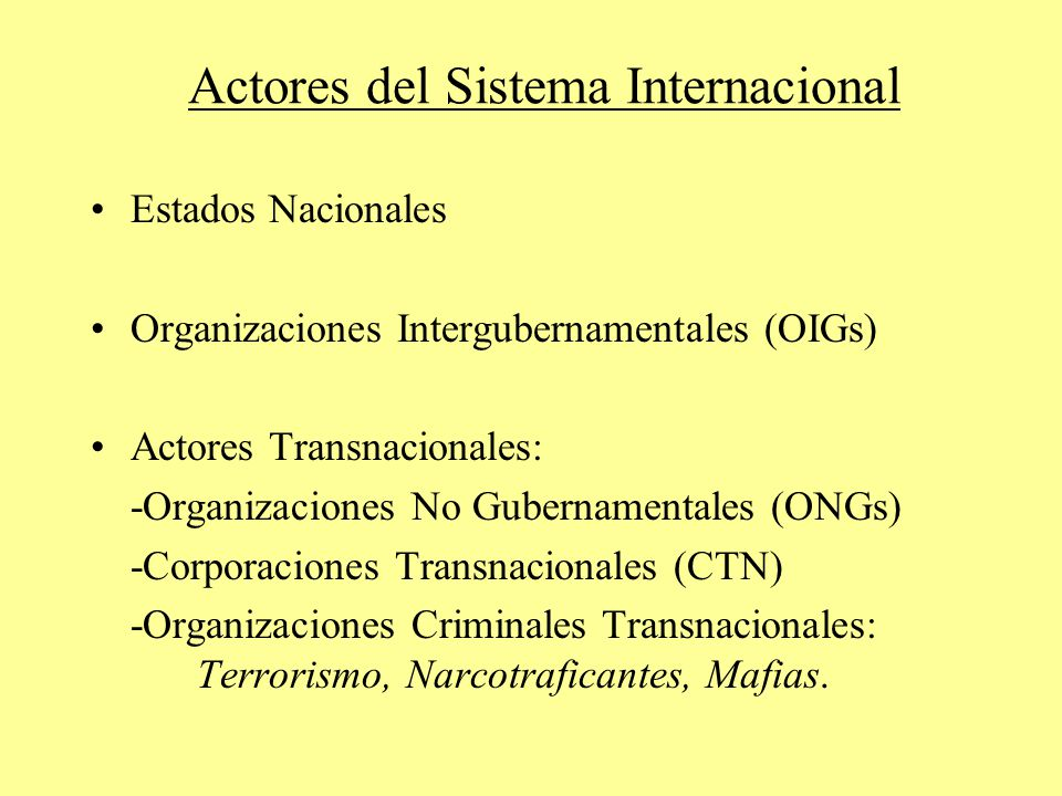 Actores del Sistema Internacional Estados Nacionales Organizaciones Intergubernamentales (OIGs) Actores Transnacionales: -Organizaciones No Gubernamentales (ONGs) -Corporaciones Transnacionales (CTN) -Organizaciones Criminales Transnacionales: Terrorismo, Narcotraficantes, Mafias.