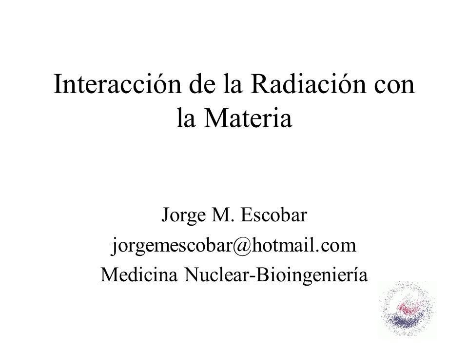 Interacción de la Radiación con la Materia Jorge M. Escobar jorgemescobar@hotmail.com Medicina Nuclear-Bioingeniería