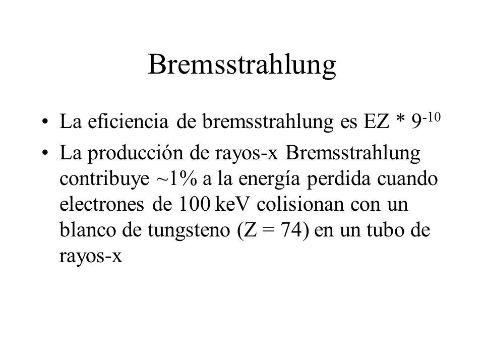 Bremsstrahlung La eficiencia de bremsstrahlung es EZ * 9 -10 La producción de rayos-x Bremsstrahlung contribuye ~1% a la energía perdida cuando electr