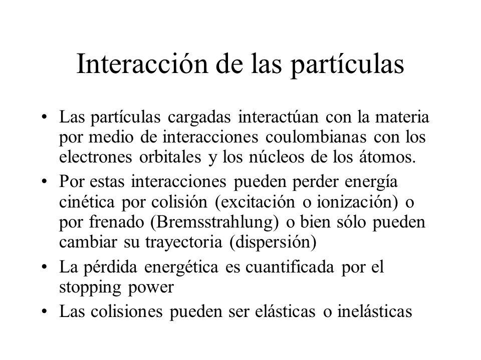 Interacción de las partículas Las partículas cargadas interactúan con la materia por medio de interacciones coulombianas con los electrones orbitales