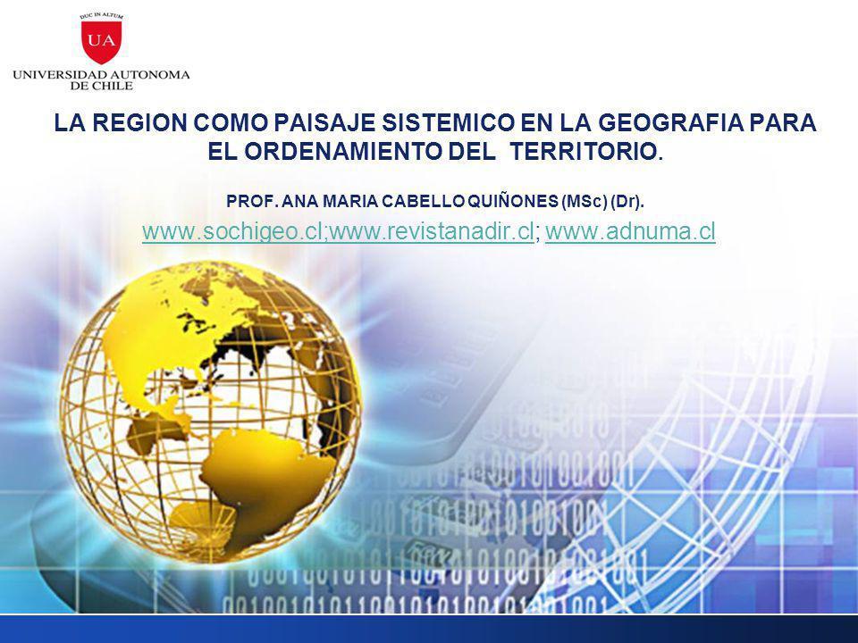 LOGO LA REGION COMO PAISAJE SISTEMICO EN LA GEOGRAFIA PARA EL ORDENAMIENTO DEL TERRITORIO. PROF. ANA MARIA CABELLO QUIÑONES (MSc) (Dr). www.sochigeo.c