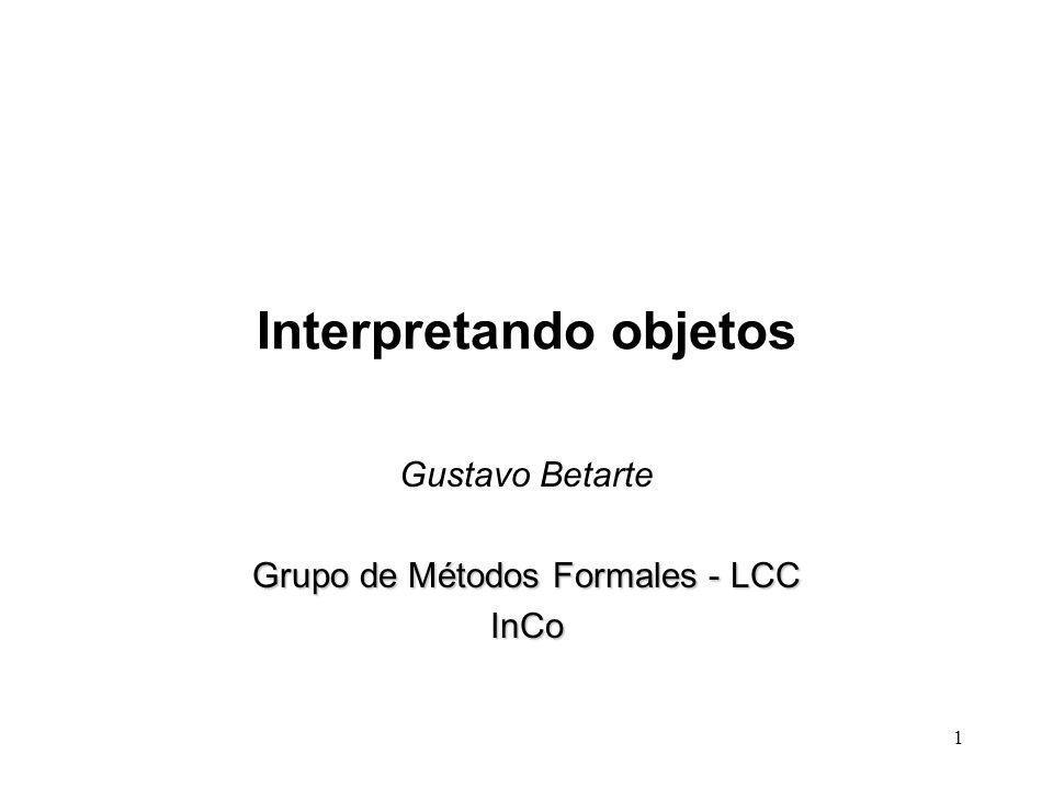 1 Interpretando objetos Gustavo Betarte Grupo de Métodos Formales - LCC InCo