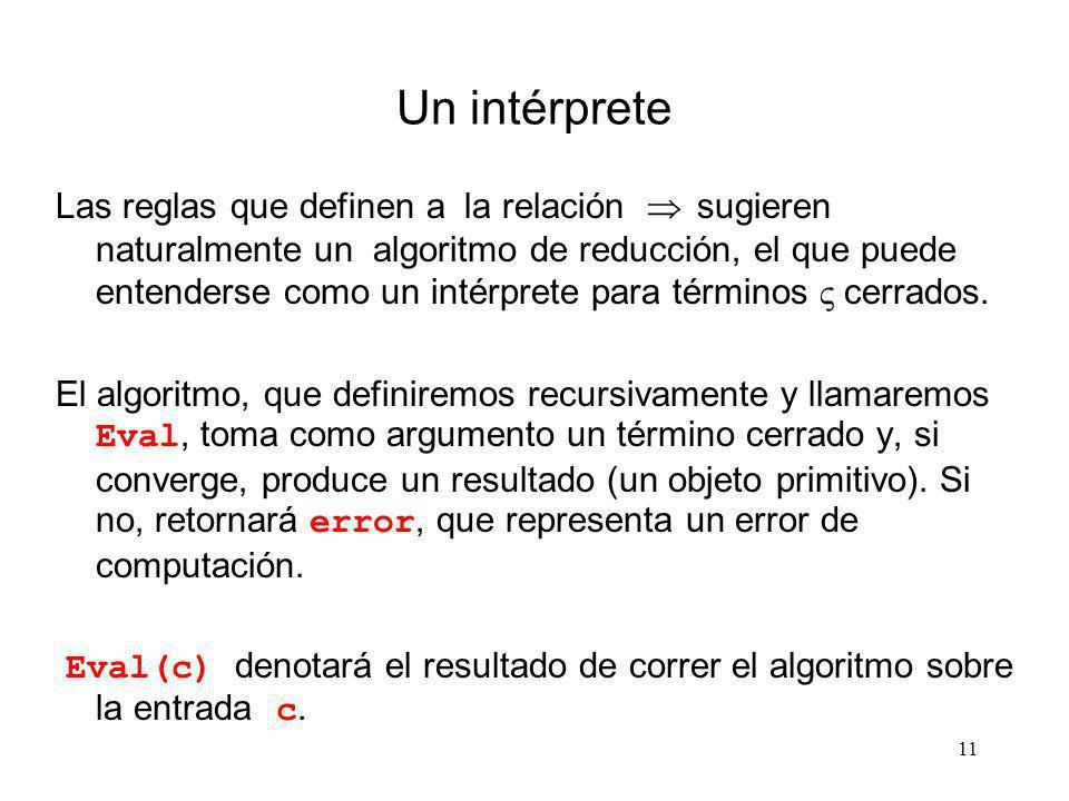 11 Un intérprete Las reglas que definen a la relación sugieren naturalmente un algoritmo de reducción, el que puede entenderse como un intérprete para