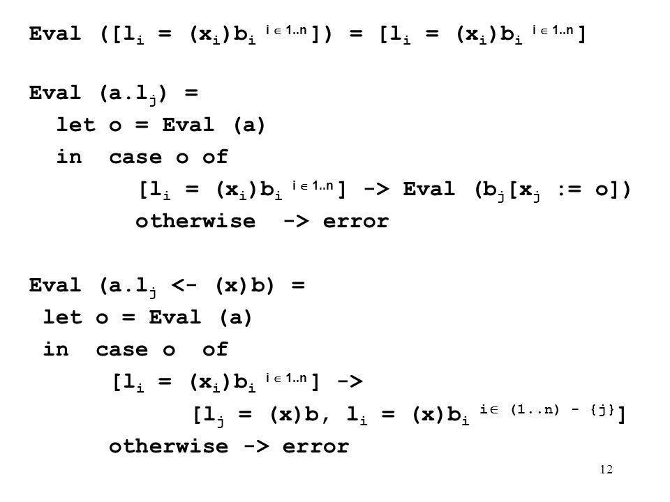 12 Eval ([l i = (x i )b i i 1..n ]) = [l i = (x i )b i i 1..n ] Eval (a.l j ) = let o = Eval (a) in case o of [l i = (x i )b i i 1..n ] -> Eval (b j [