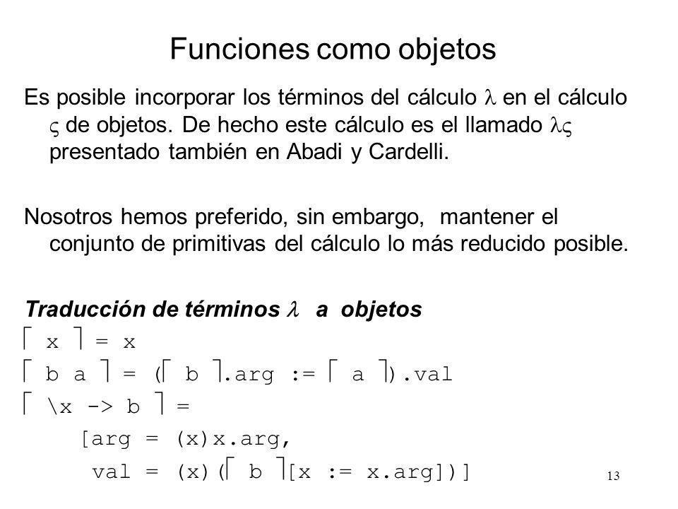 13 Funciones como objetos Es posible incorporar los términos del cálculo en el cálculo de objetos. De hecho este cálculo es el llamado presentado tamb
