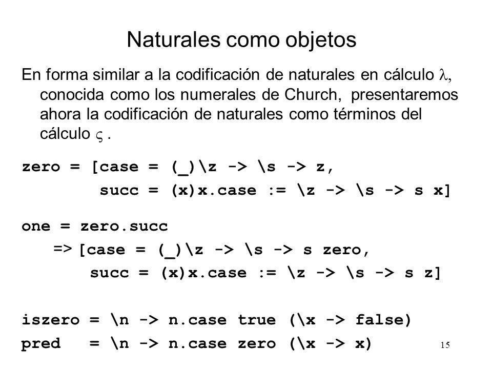 15 Naturales como objetos En forma similar a la codificación de naturales en cálculo conocida como los numerales de Church, presentaremos ahora la cod