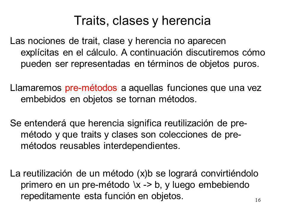 16 Traits, clases y herencia Las nociones de trait, clase y herencia no aparecen explícitas en el cálculo. A continuación discutiremos cómo pueden ser