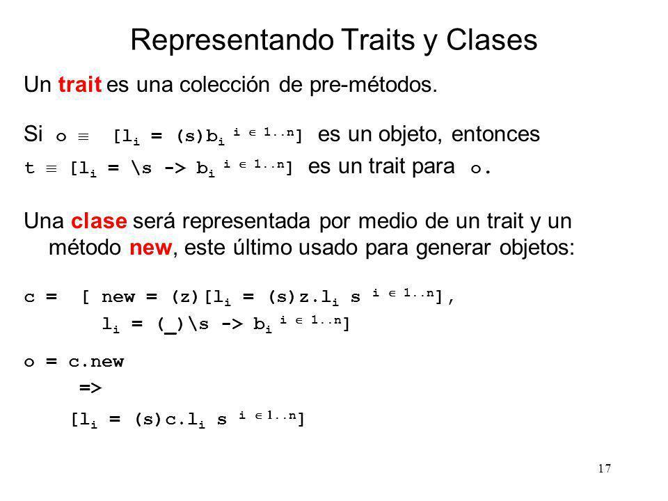 17 Representando Traits y Clases Un trait es una colección de pre-métodos. Si o [l i = (s)b i i 1..n ] es un objeto, entonces t [l i = \s -> b i i 1..