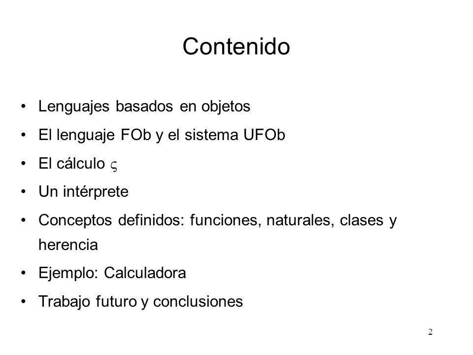 2 Contenido Lenguajes basados en objetos El lenguaje FOb y el sistema UFOb El cálculo Un intérprete Conceptos definidos: funciones, naturales, clases