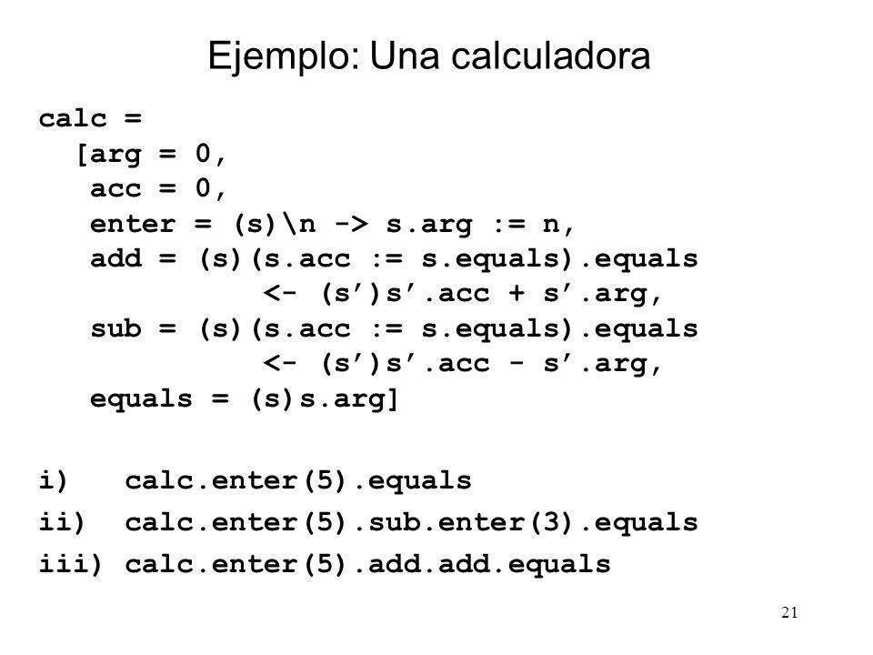 21 Ejemplo: Una calculadora calc = [arg = 0, acc = 0, enter = (s)\n -> s.arg := n, add = (s)(s.acc := s.equals).equals <- (s)s.acc + s.arg, sub = (s)(