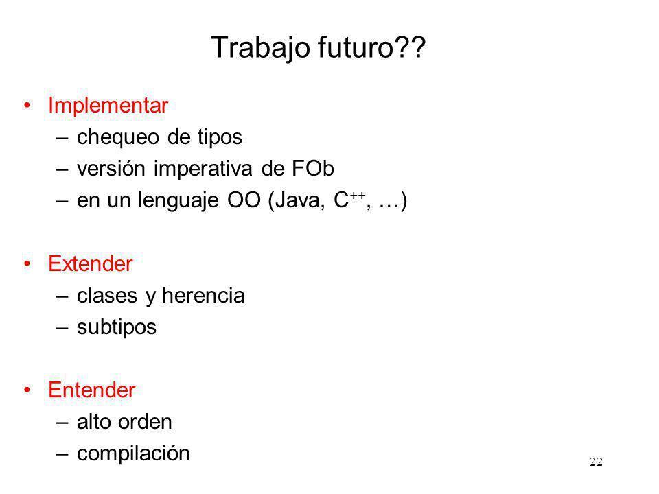 22 Trabajo futuro?? Implementar –chequeo de tipos –versión imperativa de FOb –en un lenguaje OO (Java, C ++, …) Extender –clases y herencia –subtipos