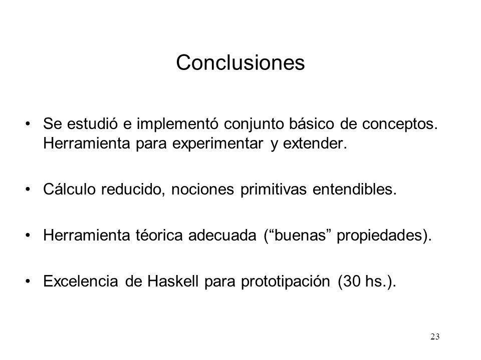 23 Conclusiones Se estudió e implementó conjunto básico de conceptos. Herramienta para experimentar y extender. Cálculo reducido, nociones primitivas
