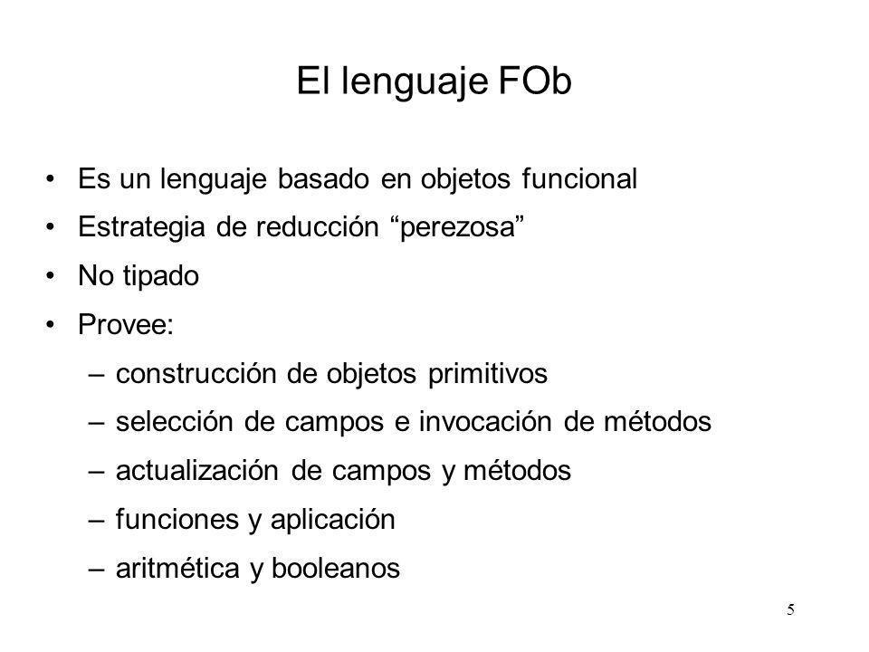 5 El lenguaje FOb Es un lenguaje basado en objetos funcional Estrategia de reducción perezosa No tipado Provee: –construcción de objetos primitivos –s