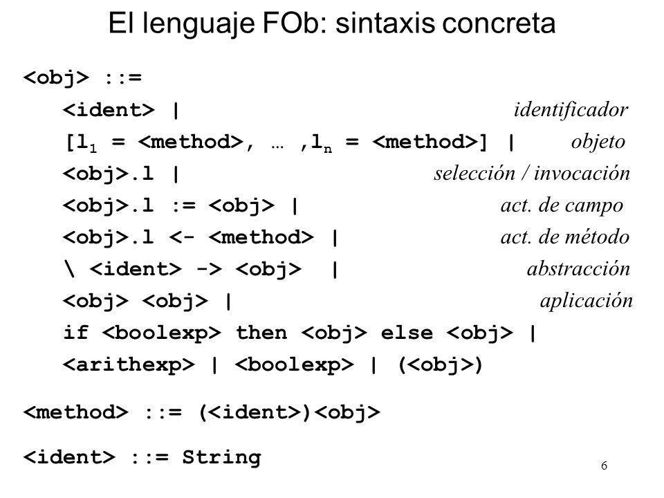 6 El lenguaje FOb: sintaxis concreta ::= | identificador [l 1 =, …,l n = ] | objeto.l | selección / invocación.l := | act. de campo.l | act. de método