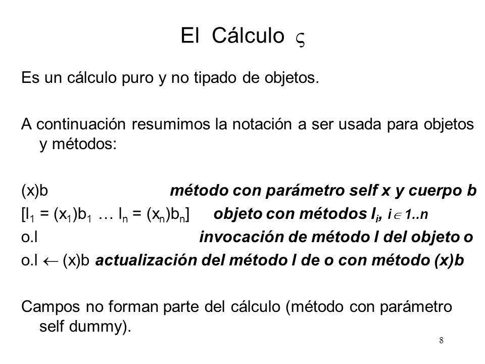 8 El Cálculo Es un cálculo puro y no tipado de objetos. A continuación resumimos la notación a ser usada para objetos y métodos: (x)b método con parám