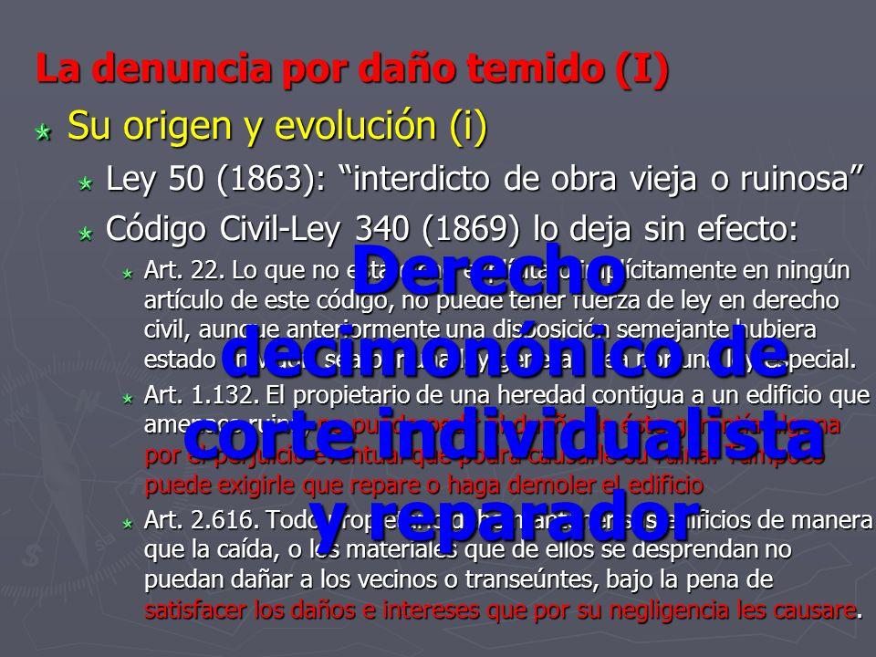 La denuncia por daño temido (I) Su origen y evolución (i) Ley 50 (1863): interdicto de obra vieja o ruinosa Código Civil-Ley 340 (1869) lo deja sin ef