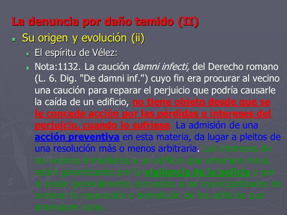 La denuncia por daño temido (II) Su origen y evolución (ii) El espíritu de Vélez: Nota:1132. La caución damni infecti, del Derecho romano (L. 6. Dig.