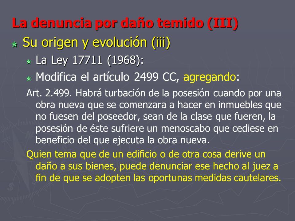 La denuncia por daño temido (III) Su origen y evolución (iii) La Ley 17711 (1968): Modifica el artículo 2499 CC, agregando: Art. 2.499. Habrá turbació