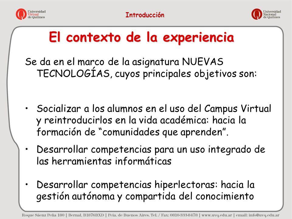 El contexto de la experiencia Se da en el marco de la asignatura NUEVAS TECNOLOGÍAS, cuyos principales objetivos son: Socializar a los alumnos en el u