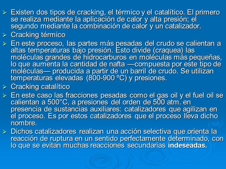 Existen dos tipos de cracking, el térmico y el catalítico. El primero se realiza mediante la aplicación de calor y alta presión; el segundo mediante l