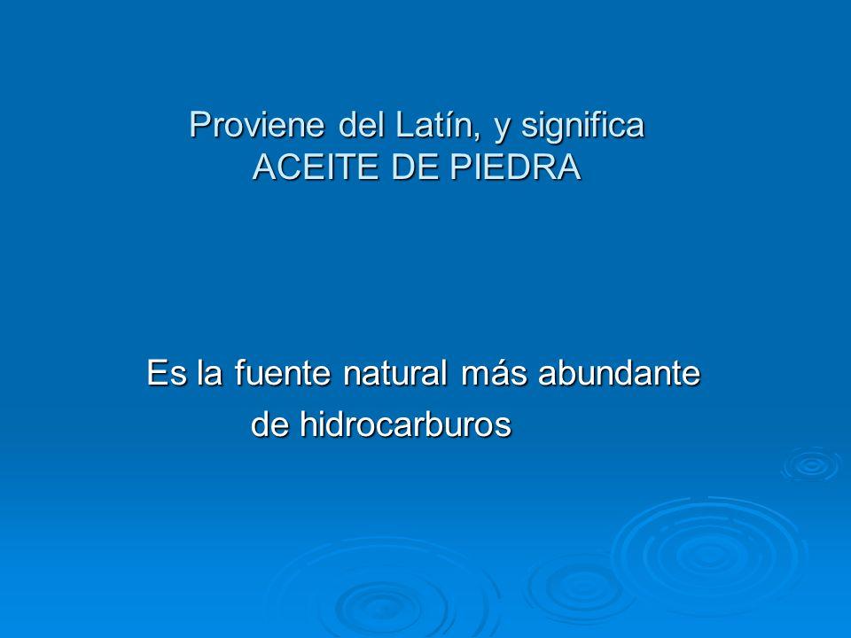 Proviene del Latín, y significa ACEITE DE PIEDRA Es la fuente natural más abundante Es la fuente natural más abundante de hidrocarburos de hidrocarbur