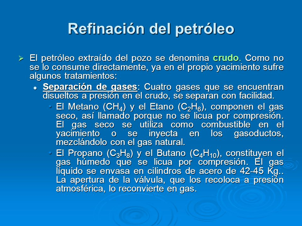 Refinación del petróleo El petróleo extraído del pozo se denomina crudo. Como no se lo consume directamente, ya en el propio yacimiento sufre algunos