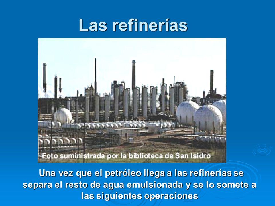 Las refinerías Una vez que el petróleo llega a las refinerías se separa el resto de agua emulsionada y se lo somete a las siguientes operaciones Una v