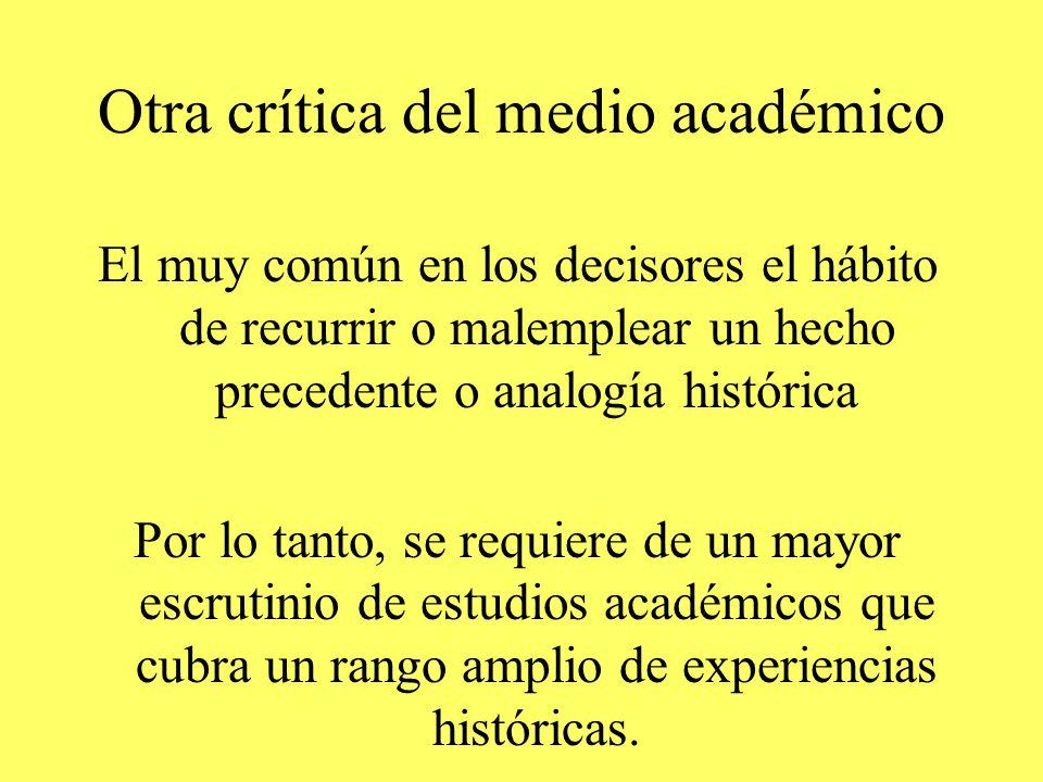 Otra crítica del medio académico El muy común en los decisores el hábito de recurrir o malemplear un hecho precedente o analogía histórica Por lo tanto, se requiere de un mayor escrutinio de estudios académicos que cubra un rango amplio de experiencias históricas.