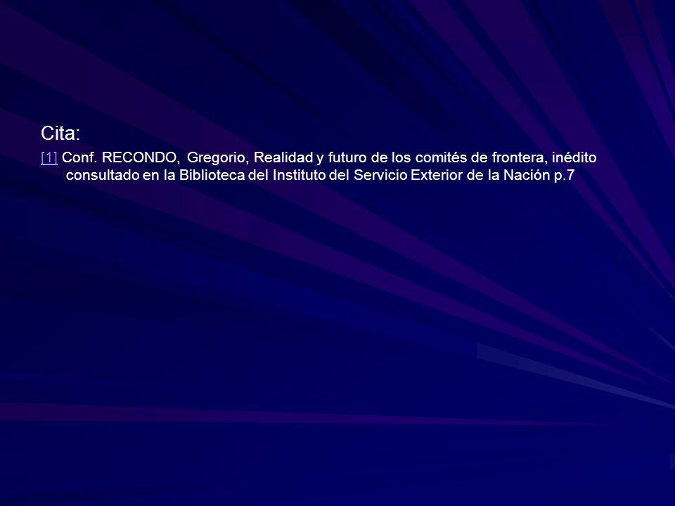 Cita: [1][1] Conf. RECONDO, Gregorio, Realidad y futuro de los comités de frontera, inédito consultado en la Biblioteca del Instituto del Servicio Ext
