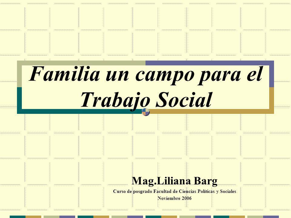 Familia un campo para el Trabajo Social Mag.Liliana Barg Curso de posgrado Facultad de Ciencias Políticas y Sociales Noviembre 2006