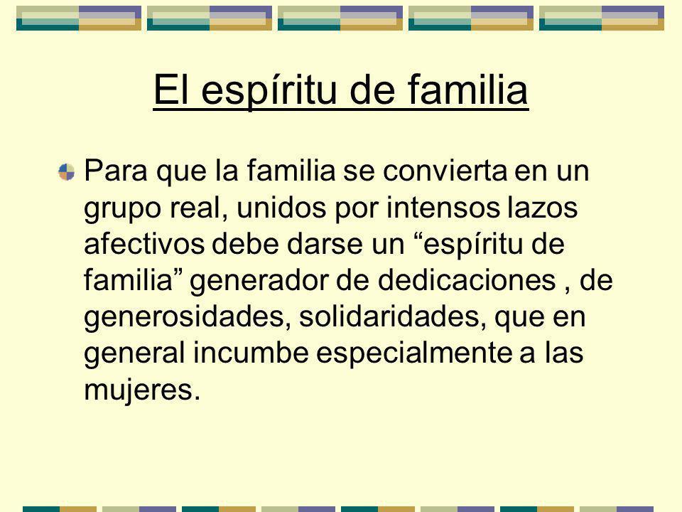 El espíritu de familia Para que la familia se convierta en un grupo real, unidos por intensos lazos afectivos debe darse un espíritu de familia generador de dedicaciones, de generosidades, solidaridades, que en general incumbe especialmente a las mujeres.