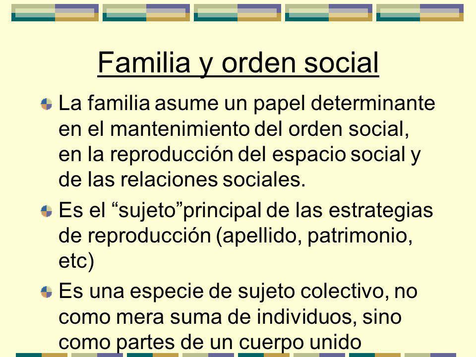 Familia y orden social La familia asume un papel determinante en el mantenimiento del orden social, en la reproducción del espacio social y de las relaciones sociales.