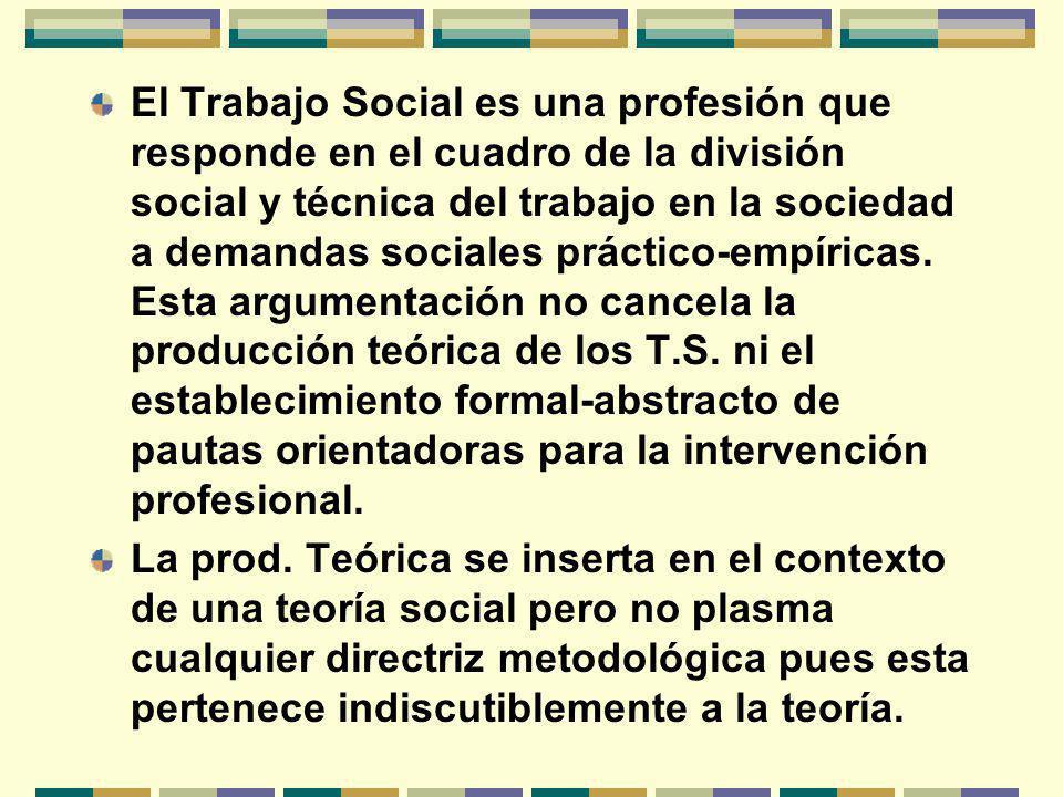 El Trabajo Social es una profesión que responde en el cuadro de la división social y técnica del trabajo en la sociedad a demandas sociales práctico-empíricas.