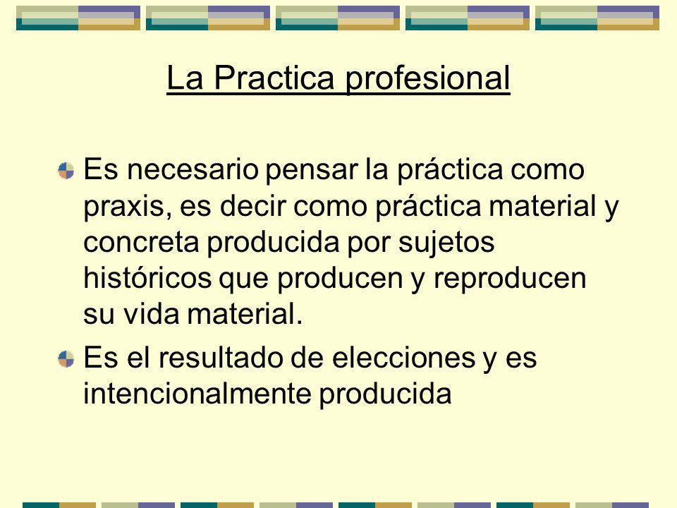 La Practica profesional Es necesario pensar la práctica como praxis, es decir como práctica material y concreta producida por sujetos históricos que producen y reproducen su vida material.