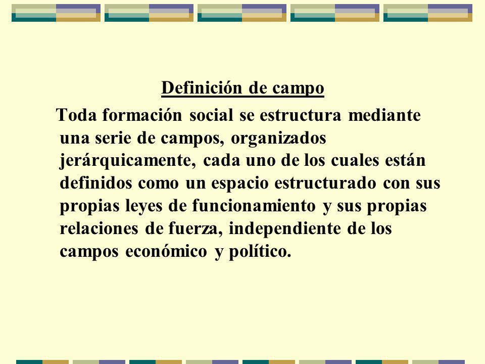 Definición de campo Toda formación social se estructura mediante una serie de campos, organizados jerárquicamente, cada uno de los cuales están definidos como un espacio estructurado con sus propias leyes de funcionamiento y sus propias relaciones de fuerza, independiente de los campos económico y político.